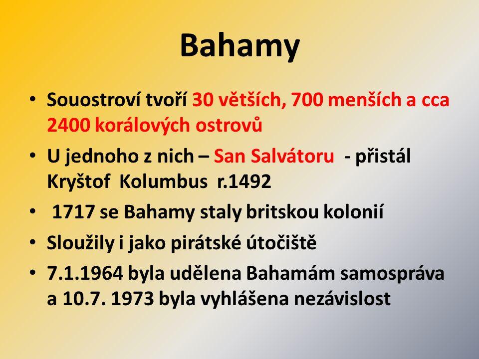 Bahamy Souostroví tvoří 30 větších, 700 menších a cca 2400 korálových ostrovů U jednoho z nich – San Salvátoru - přistál Kryštof Kolumbus r.1492 1717 se Bahamy staly britskou kolonií Sloužily i jako pirátské útočiště 7.1.1964 byla udělena Bahamám samospráva a 10.7.