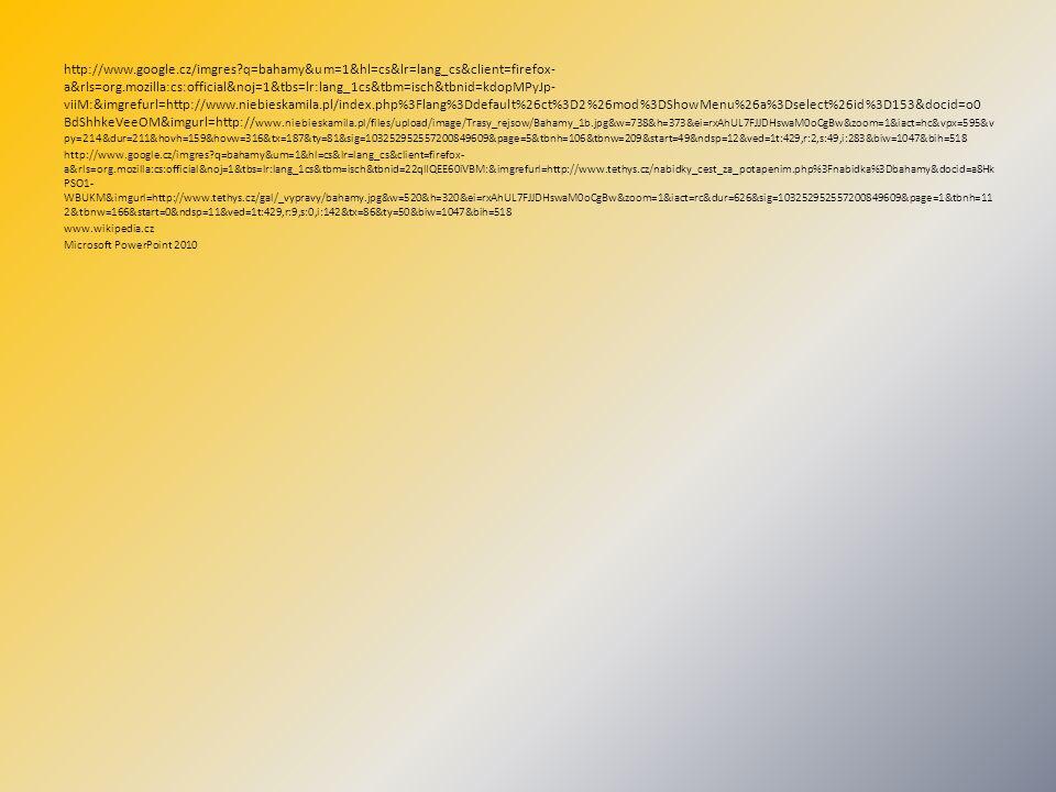 http://www.google.cz/imgres q=bahamy&um=1&hl=cs&lr=lang_cs&client=firefox- a&rls=org.mozilla:cs:official&noj=1&tbs=lr:lang_1cs&tbm=isch&tbnid=kdopMPyJp- viiM:&imgrefurl=http://www.niebieskamila.pl/index.php%3Flang%3Ddefault%26ct%3D2%26mod%3DShowMenu%26a%3Dselect%26id%3D153&docid=o0 BdShhkeVeeOM&imgurl=http:// www.niebieskamila.pl/files/upload/image/Trasy_rejsow/Bahamy_1b.jpg&w=738&h=373&ei=rxAhUL7FJJDHswaM0oCgBw&zoom=1&iact=hc&vpx=595&v py=214&dur=211&hovh=159&hovw=316&tx=187&ty=81&sig=103252952557200849609&page=5&tbnh=106&tbnw=209&start=49&ndsp=12&ved=1t:429,r:2,s:49,i:283&biw=1047&bih=518 http://www.google.cz/imgres q=bahamy&um=1&hl=cs&lr=lang_cs&client=firefox- a&rls=org.mozilla:cs:official&noj=1&tbs=lr:lang_1cs&tbm=isch&tbnid=22qlIQEE60iVBM:&imgrefurl=http://www.tethys.cz/nabidky_cest_za_potapenim.php%3Fnabidka%3Dbahamy&docid=a8Hk PSO1- WBUKM&imgurl=http://www.tethys.cz/gal/_vypravy/bahamy.jpg&w=520&h=320&ei=rxAhUL7FJJDHswaM0oCgBw&zoom=1&iact=rc&dur=626&sig=103252952557200849609&page=1&tbnh=11 2&tbnw=166&start=0&ndsp=11&ved=1t:429,r:9,s:0,i:142&tx=86&ty=50&biw=1047&bih=518 www.wikipedia.cz Microsoft PowerPoint 2010