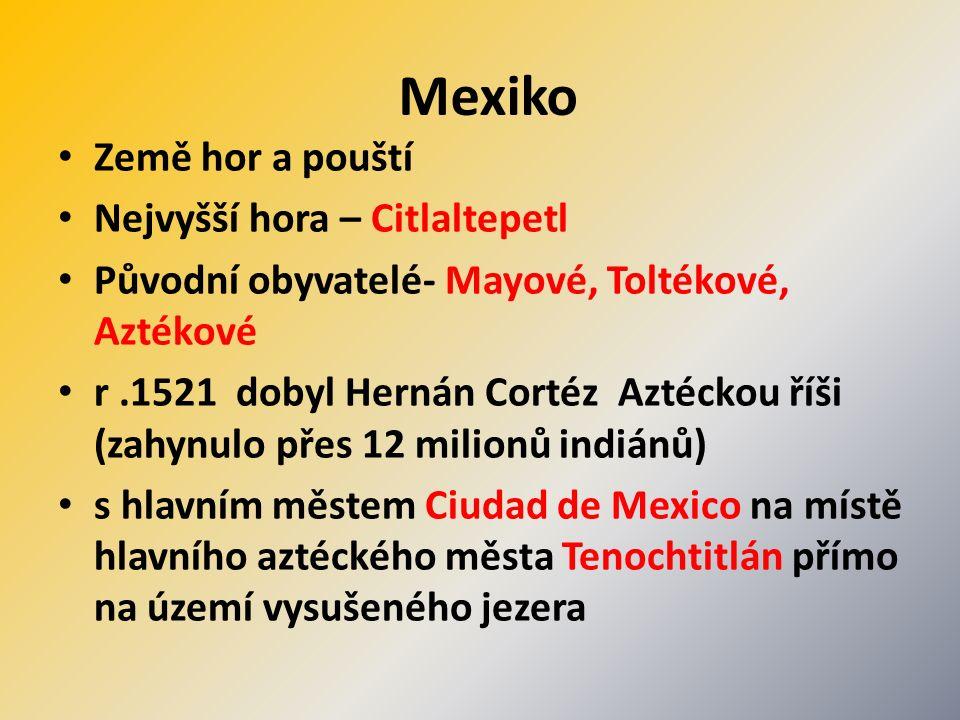 Mexiko Země hor a pouští Nejvyšší hora – Citlaltepetl Původní obyvatelé- Mayové, Toltékové, Aztékové r.1521 dobyl Hernán Cortéz Aztéckou říši (zahynulo přes 12 milionů indiánů) s hlavním městem Ciudad de Mexico na místě hlavního aztéckého města Tenochtitlán přímo na území vysušeného jezera