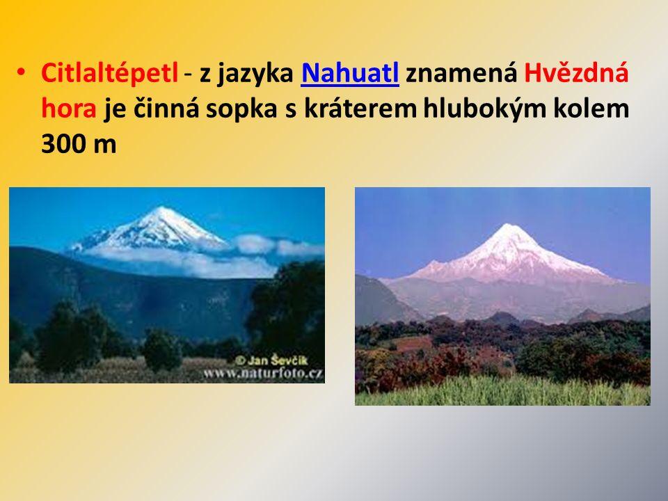 Citlaltépetl - z jazyka Nahuatl znamená Hvězdná hora je činná sopka s kráterem hlubokým kolem 300 mNahuatl