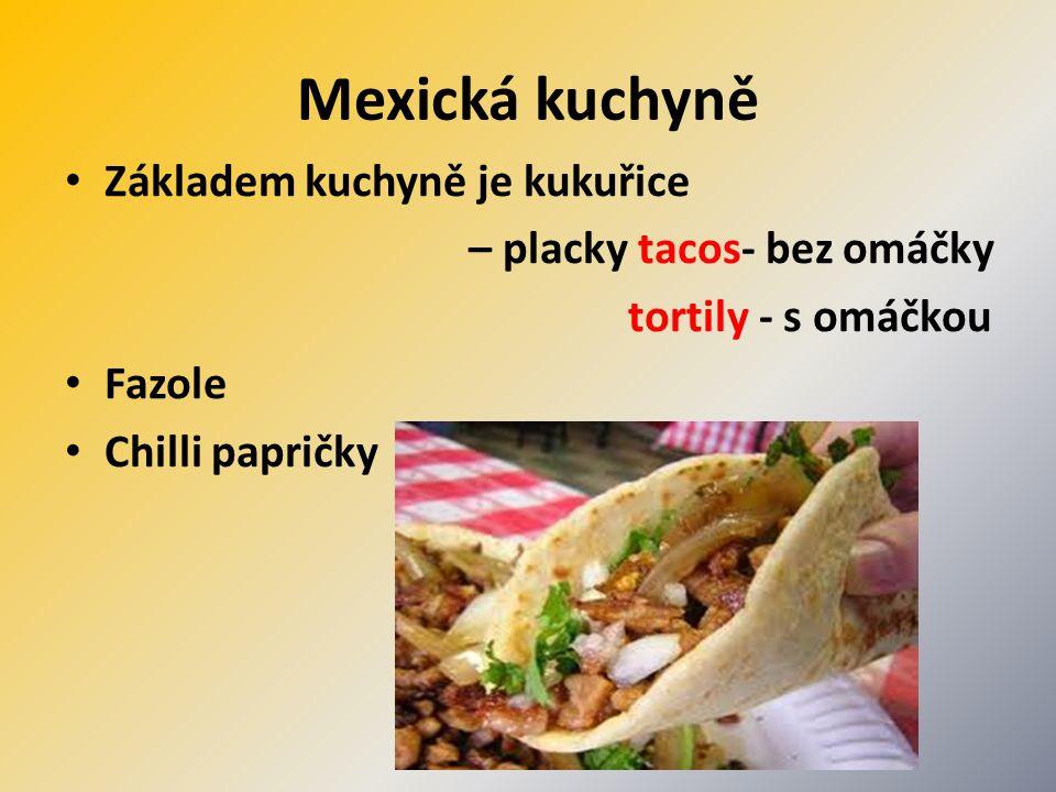 Mexická kuchyně Základem kuchyně je kukuřice – placky tacos- bez omáčky tortily - s omáčkou Fazole Chilli papričky