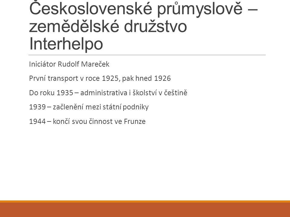 Československé průmyslově – zemědělské družstvo Interhelpo Iniciátor Rudolf Mareček První transport v roce 1925, pak hned 1926 Do roku 1935 – administrativa i školství v češtině 1939 – začlenění mezi státní podniky 1944 – končí svou činnost ve Frunze