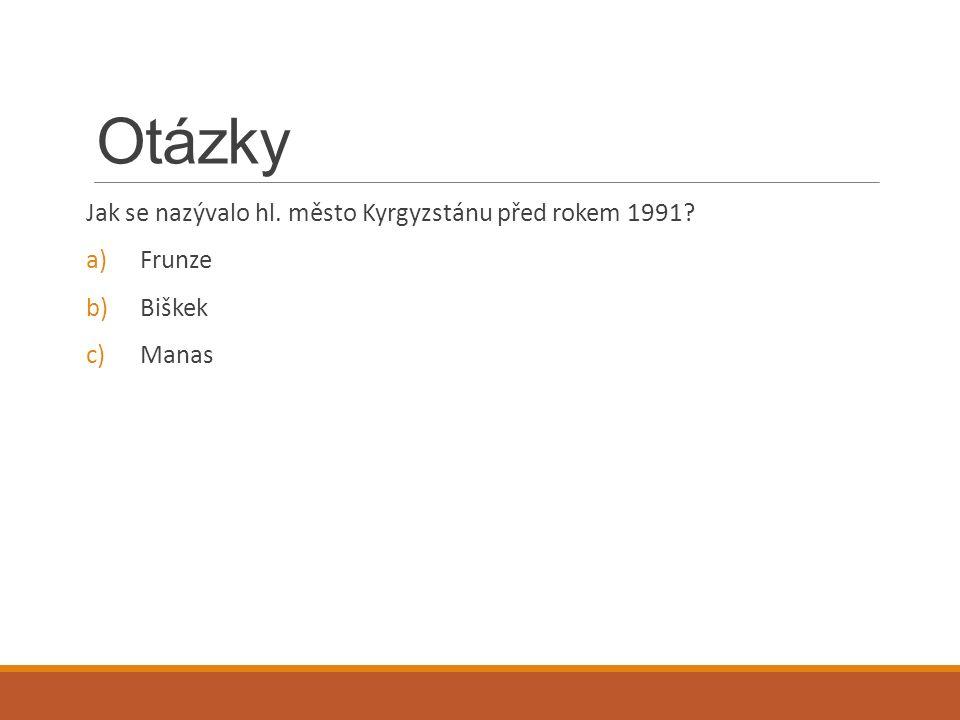 Otázky Jak se nazývalo hl. město Kyrgyzstánu před rokem 1991? a)Frunze b)Biškek c)Manas