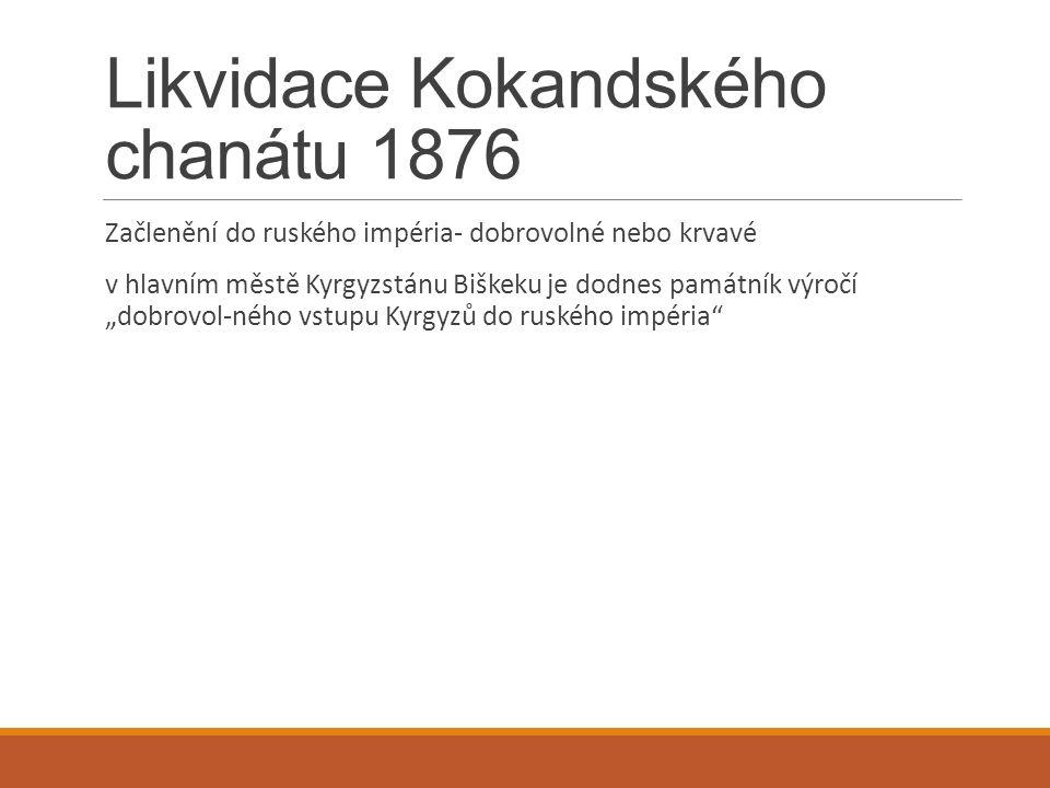 """Likvidace Kokandského chanátu 1876 Začlenění do ruského impéria- dobrovolné nebo krvavé v hlavním městě Kyrgyzstánu Biškeku je dodnes památník výročí """"dobrovol-ného vstupu Kyrgyzů do ruského impéria"""