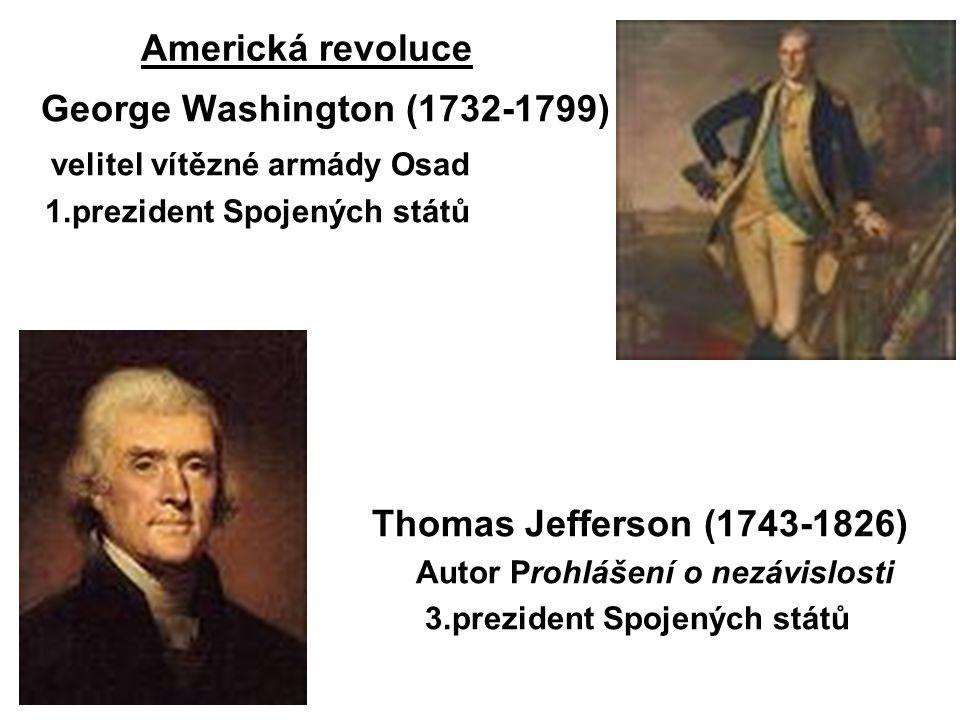 Americká revoluce George Washington (1732-1799) velitel vítězné armády Osad 1.prezident Spojených států Thomas Jefferson (1743-1826) Autor Prohlášení o nezávislosti 3.prezident Spojených států