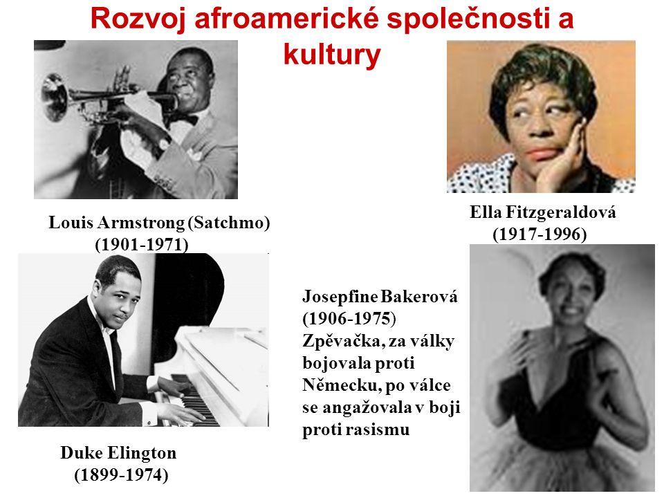 Rozvoj afroamerické společnosti a kultury Louis Armstrong (Satchmo) (1901-1971) Ella Fitzgeraldová (1917-1996) Josepfine Bakerová (1906-1975) Zpěvačka, za války bojovala proti Německu, po válce se angažovala v boji proti rasismu Duke Elington (1899-1974)