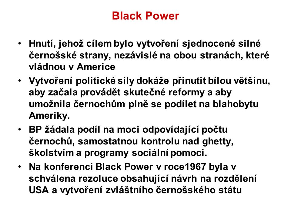 Black Power Hnutí, jehož cílem bylo vytvoření sjednocené silné černošské strany, nezávislé na obou stranách, které vládnou v Americe Vytvoření politické síly dokáže přinutit bílou většinu, aby začala provádět skutečné reformy a aby umožnila černochům plně se podílet na blahobytu Ameriky.