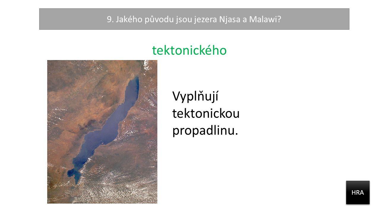 9. Jakého původu jsou jezera Njasa a Malawi? HRA tektonického Vyplňují tektonickou propadlinu.