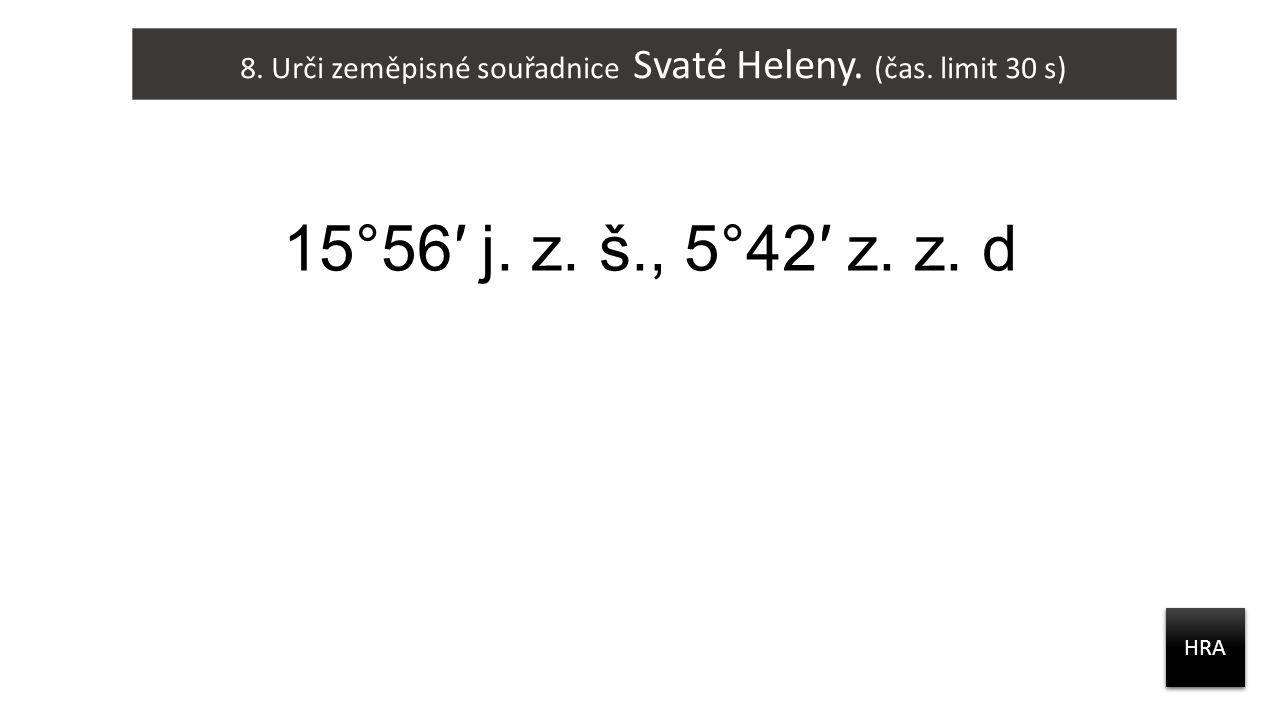 8. Urči zeměpisné souřadnice Svaté Heleny. (čas. limit 30 s) HRA 15°56′ j. z. š., 5°42′ z. z. d
