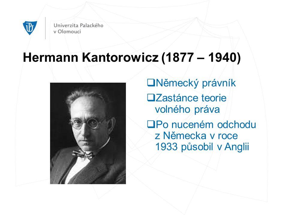 Hermann Kantorowicz (1877 – 1940)  Německý právník  Zastánce teorie volného práva  Po nuceném odchodu z Německa v roce 1933 působil v Anglii