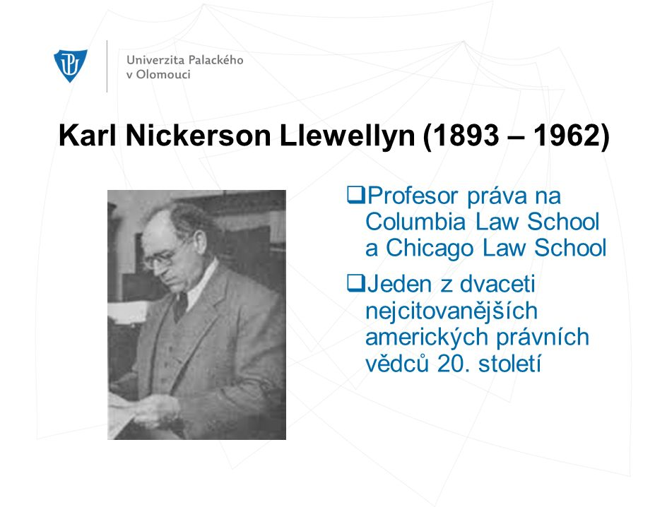Karl Nickerson Llewellyn (1893 – 1962)  Profesor práva na Columbia Law School a Chicago Law School  Jeden z dvaceti nejcitovanějších amerických právních vědců 20.