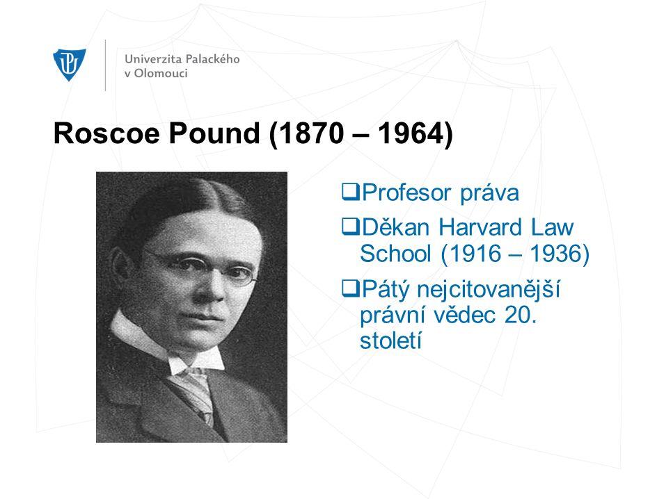 Roscoe Pound (1870 – 1964)  Profesor práva  Děkan Harvard Law School (1916 – 1936)  Pátý nejcitovanější právní vědec 20.