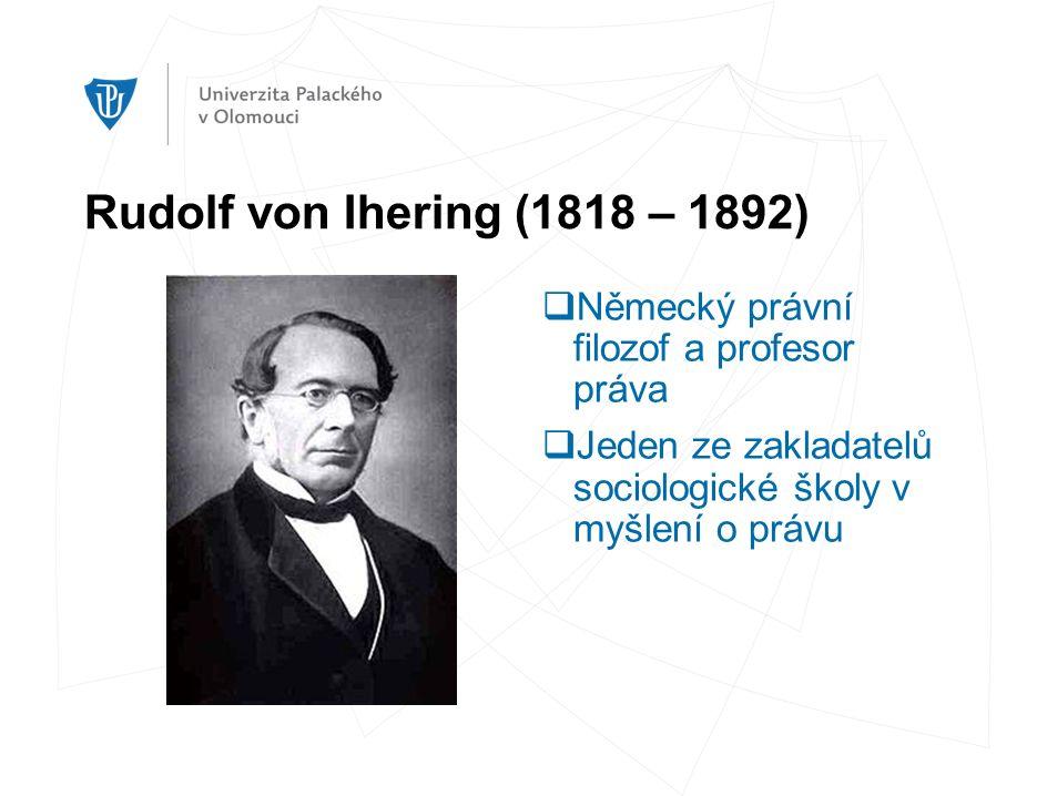Rudolf von Ihering (1818 – 1892)  Německý právní filozof a profesor práva  Jeden ze zakladatelů sociologické školy v myšlení o právu