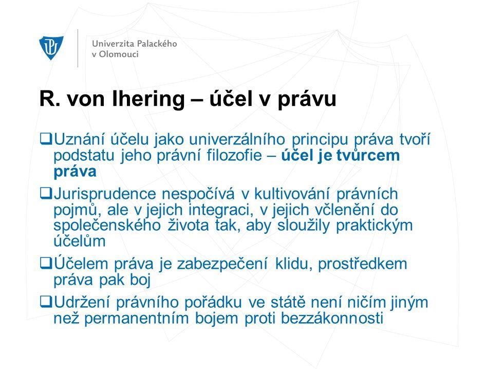 R. von Ihering – účel v právu  Uznání účelu jako univerzálního principu práva tvoří podstatu jeho právní filozofie – účel je tvůrcem práva  Jurispru