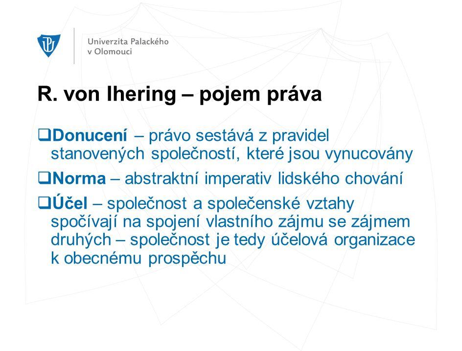 R. von Ihering – pojem práva  Donucení – právo sestává z pravidel stanovených společností, které jsou vynucovány  Norma – abstraktní imperativ lidsk