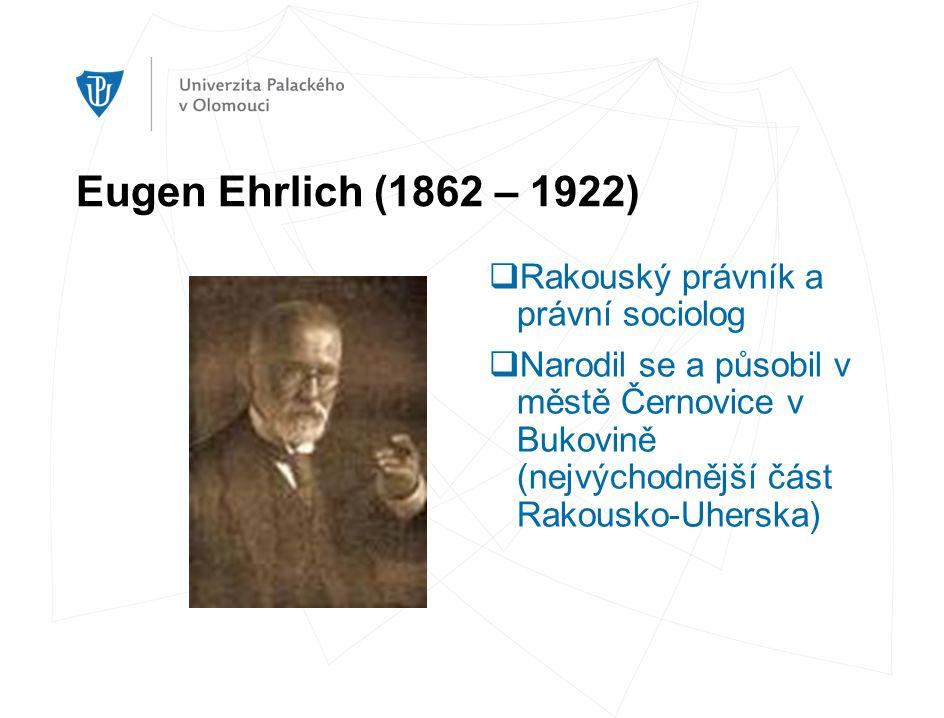Eugen Ehrlich (1862 – 1922)  Rakouský právník a právní sociolog  Narodil se a působil v městě Černovice v Bukovině (nejvýchodnější část Rakousko-Uherska)
