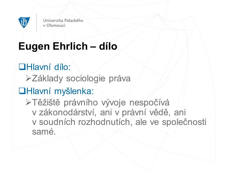 Eugen Ehrlich – dílo  Hlavní dílo:  Základy sociologie práva  Hlavní myšlenka:  Těžiště právního vývoje nespočívá v zákonodárství, ani v právní vědě, ani v soudních rozhodnutích, ale ve společnosti samé.