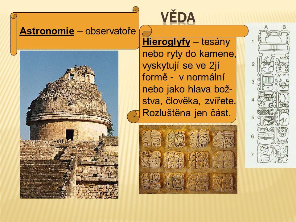 Astronomie – observatoře Hieroglyfy – tesány nebo ryty do kamene, vyskytují se ve 2jí formě - v normální nebo jako hlava bož- stva, člověka, zvířete.
