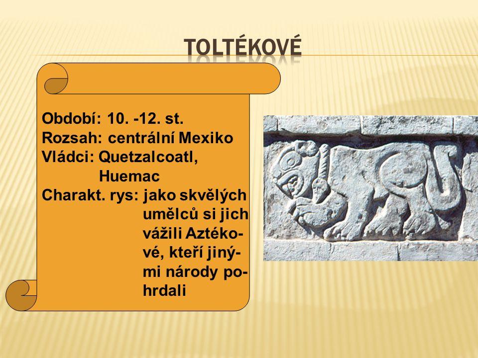 Období: 10. -12. st. Rozsah: centrální Mexiko Vládci: Quetzalcoatl, Huemac Charakt. rys: jako skvělých umělců si jich vážili Aztéko- vé, kteří jiný- m