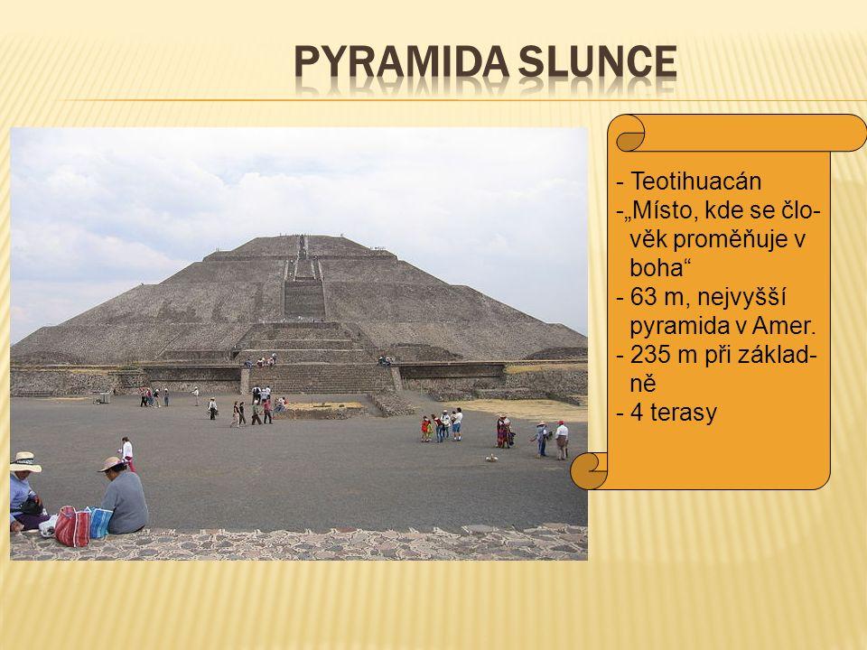 """- Teotihuacán -""""Místo, kde se člo- věk proměňuje v boha"""" - 63 m, nejvyšší pyramida v Amer. - 235 m při základ- ně - 4 terasy"""