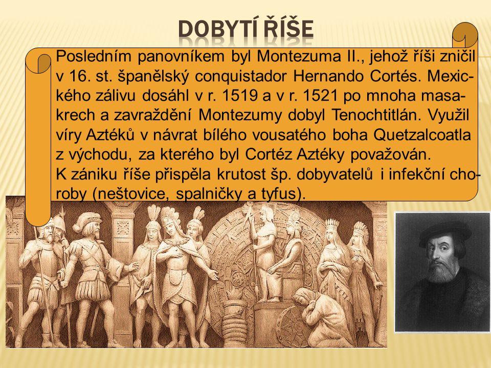 Posledním panovníkem byl Montezuma II., jehož říši zničil v 16. st. španělský conquistador Hernando Cortés. Mexic- kého zálivu dosáhl v r. 1519 a v r.