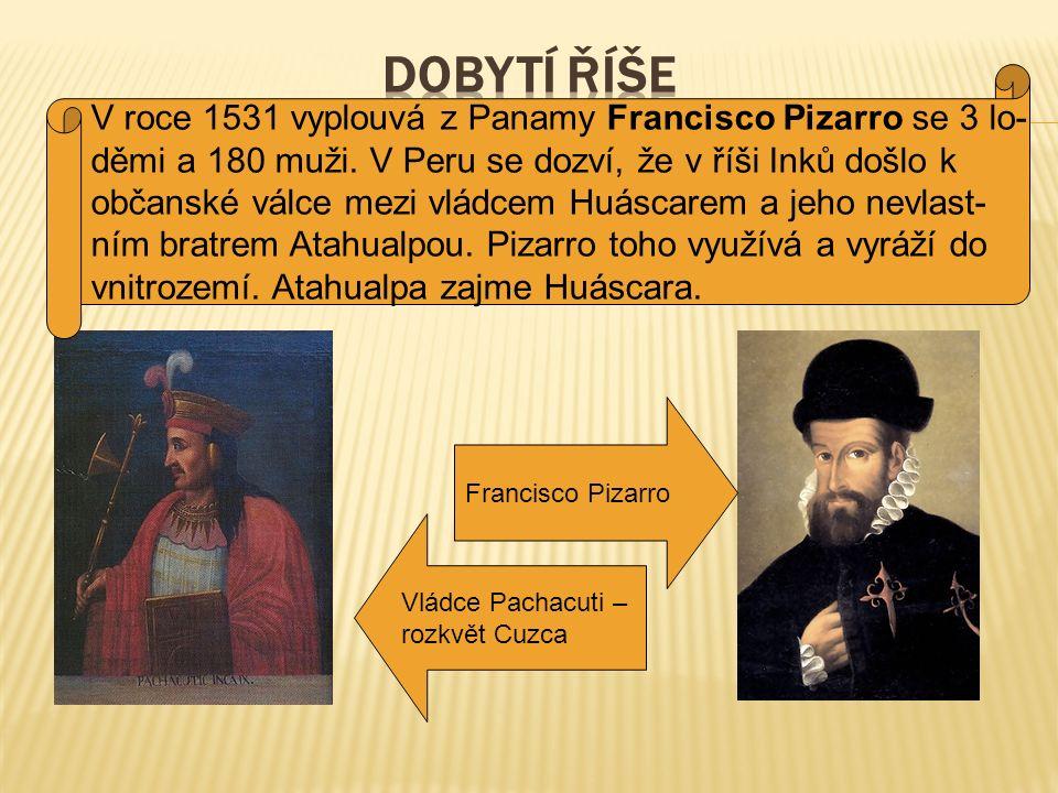 Vládce Pachacuti – rozkvět Cuzca Francisco Pizarro V roce 1531 vyplouvá z Panamy Francisco Pizarro se 3 lo- děmi a 180 muži. V Peru se dozví, že v říš