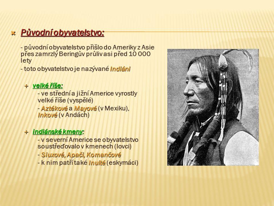  Původní obyvatelstvo: - původní obyvatelstvo přišlo do Ameriky z Asie přes zamrzlý Beringův průliv asi před 10 000 lety Indiáni - toto obyvatelstvo
