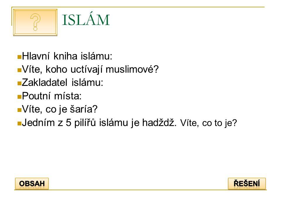 ISLÁM Hlavní kniha islámu: Víte, koho uctívají muslimové? Zakladatel islámu: Poutní místa: Víte, co je šaría? Jedním z 5 pilířů islámu je hadždž. Víte