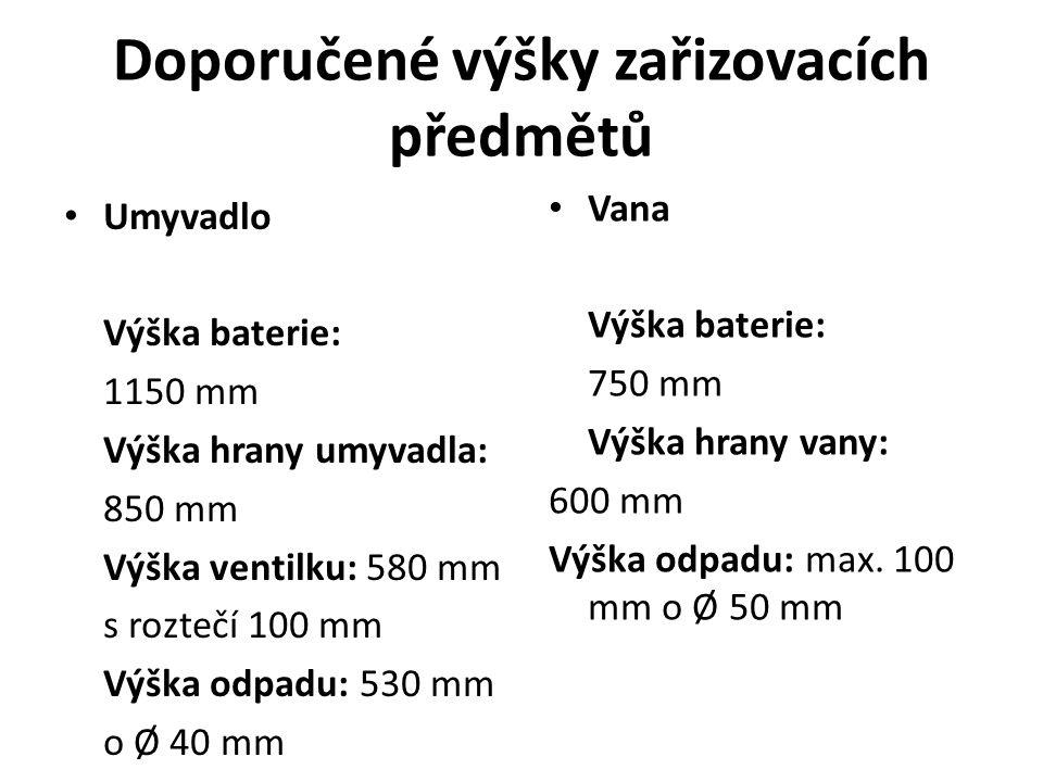 Doporučené výšky zařizovacích předmětů Umyvadlo Výška baterie: 1150 mm Výška hrany umyvadla: 850 mm Výška ventilku: 580 mm s roztečí 100 mm Výška odpadu: 530 mm o Ø 40 mm Vana Výška baterie: 750 mm Výška hrany vany: 600 mm Výška odpadu: max.