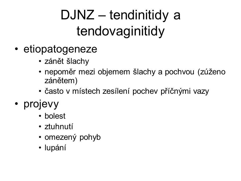 DJNZ – tendinitidy a tendovaginitidy etiopatogeneze zánět šlachy nepoměr mezi objemem šlachy a pochvou (zúženo zánětem) často v místech zesílení pochev příčnými vazy projevy bolest ztuhnutí omezený pohyb lupání