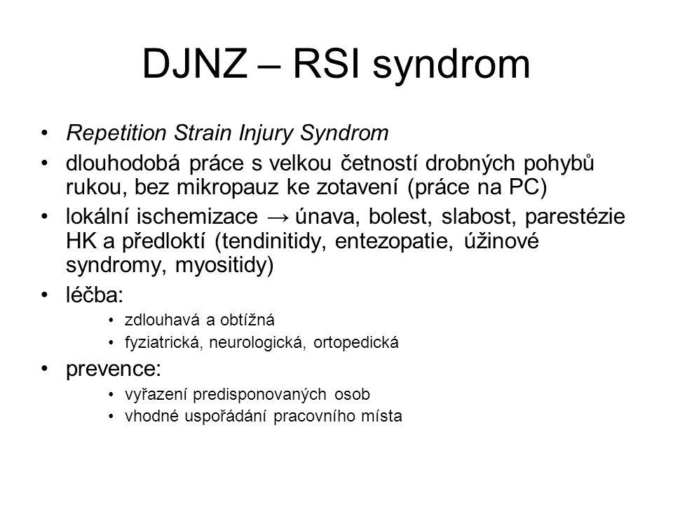 DJNZ – RSI syndrom Repetition Strain Injury Syndrom dlouhodobá práce s velkou četností drobných pohybů rukou, bez mikropauz ke zotavení (práce na PC) lokální ischemizace → únava, bolest, slabost, parestézie HK a předloktí (tendinitidy, entezopatie, úžinové syndromy, myositidy) léčba: zdlouhavá a obtížná fyziatrická, neurologická, ortopedická prevence: vyřazení predisponovaných osob vhodné uspořádání pracovního místa