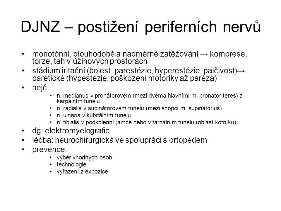 DJNZ – postižení periferních nervů monotónní, dlouhodobé a nadměrné zatěžování → komprese, torze, tah v úžinových prostorách stádium iritační (bolest, parestézie, hyperestézie, palčivost)→ paretické (hypestézie, poškození motoriky až paréza) nejč.