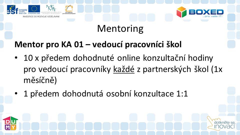 Mentoring Mentor pro KA 01 – vedoucí pracovníci škol 10 x předem dohodnuté online konzultační hodiny pro vedoucí pracovníky každé z partnerských škol (1x měsíčně) 1 předem dohodnutá osobní konzultace 1:1