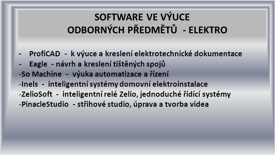 SOFTWARE VE VÝUCE ODBORNÝCH PŘEDMĚTŮ - ELEKTRO - ProfiCAD - k výuce a kreslení elektrotechnické dokumentace - Eagle - návrh a kreslení tištěných spojů -So Machine - výuka automatizace a řízení -Inels - inteligentní systémy domovní elektroinstalace -ZelioSoft - inteligentní relé Zelio, jednoduché řídící systémy -PinacleStudio - střihové studio, úprava a tvorba videa
