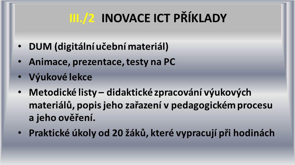 III./2 INOVACE ICT PŘÍKLADY DUM (digitální učební materiál) Animace, prezentace, testy na PC Výukové lekce Metodické listy – didaktické zpracování výukových materiálů, popis jeho zařazení v pedagogickém procesu a jeho ověření.