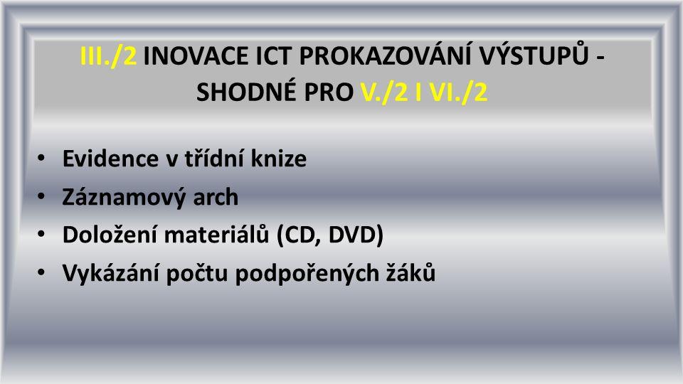 III./2 INOVACE ICT PROKAZOVÁNÍ VÝSTUPŮ - SHODNÉ PRO V./2 I VI./2 Evidence v třídní knize Záznamový arch Doložení materiálů (CD, DVD) Vykázání počtu podpořených žáků