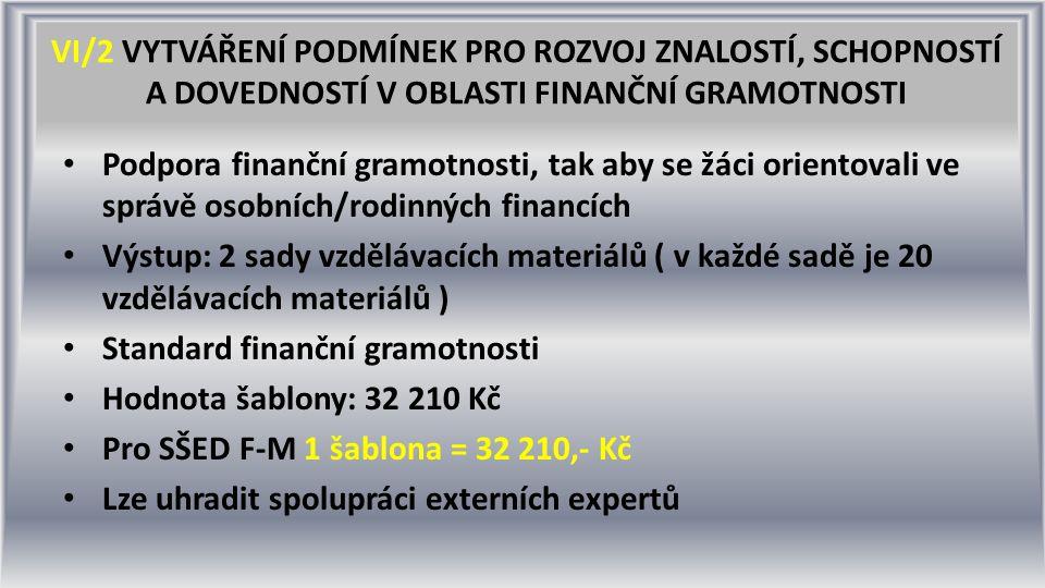 VI/2 VYTVÁŘENÍ PODMÍNEK PRO ROZVOJ ZNALOSTÍ, SCHOPNOSTÍ A DOVEDNOSTÍ V OBLASTI FINANČNÍ GRAMOTNOSTI Podpora finanční gramotnosti, tak aby se žáci orientovali ve správě osobních/rodinných financích Výstup: 2 sady vzdělávacích materiálů ( v každé sadě je 20 vzdělávacích materiálů ) Standard finanční gramotnosti Hodnota šablony: 32 210 Kč Pro SŠED F-M 1 šablona = 32 210,- Kč Lze uhradit spolupráci externích expertů