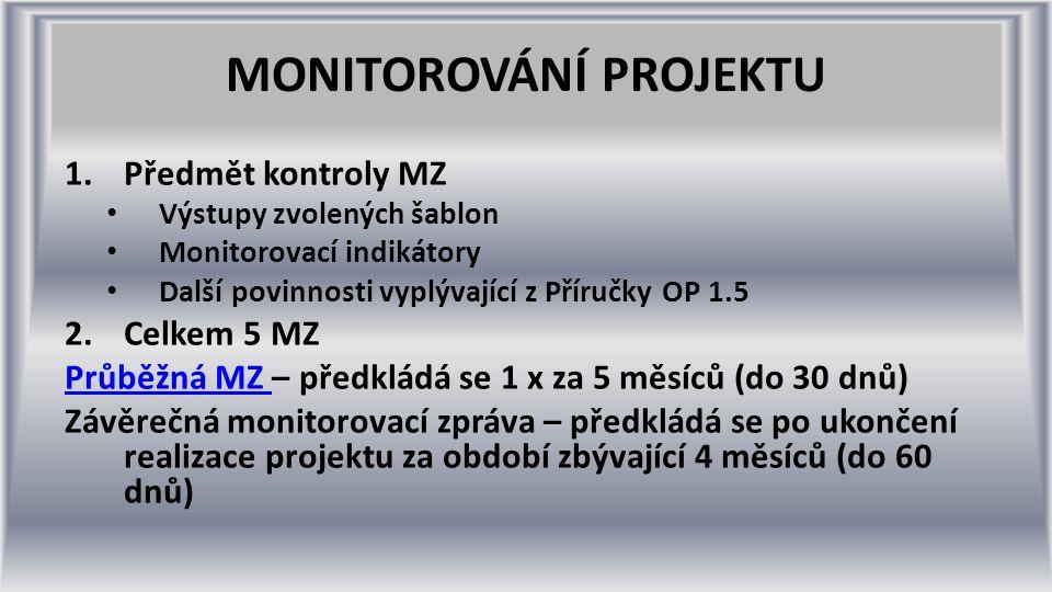 MONITOROVÁNÍ PROJEKTU 1.Předmět kontroly MZ Výstupy zvolených šablon Monitorovací indikátory Další povinnosti vyplývající z Příručky OP 1.5 2.Celkem 5 MZ Průběžná MZ Průběžná MZ – předkládá se 1 x za 5 měsíců (do 30 dnů) Závěrečná monitorovací zpráva – předkládá se po ukončení realizace projektu za období zbývající 4 měsíců (do 60 dnů)