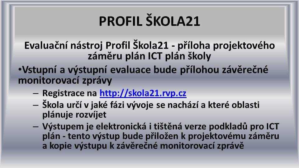 PROFIL ŠKOLA21 Evaluační nástroj Profil Škola21 - příloha projektového záměru plán ICT plán školy Vstupní a výstupní evaluace bude přílohou závěrečné monitorovací zprávy – Registrace na http://skola21.rvp.czhttp://skola21.rvp.cz – Škola určí v jaké fázi vývoje se nachází a které oblasti plánuje rozvíjet – Výstupem je elektronická i tištěná verze podkladů pro ICT plán - tento výstup bude přiložen k projektovému záměru a kopie výstupu k závěrečné monitorovací zprávě
