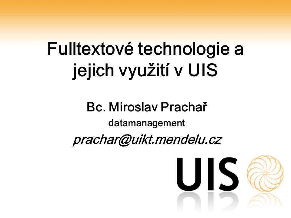 Fulltextové technologie a jejich využití v UIS Bc. Miroslav Prachař datamanagement prachar@uikt.mendelu.cz