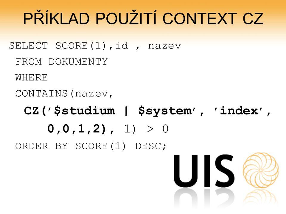 PŘÍKLAD POUŽITÍ CONTEXT CZ SELECT SCORE(1),id, nazev FROM DOKUMENTY WHERE CONTAINS(nazev, CZ( ' $studium | $system ', ' index ', 0,0,1,2), 1) > 0 ORDER BY SCORE(1) DESC;