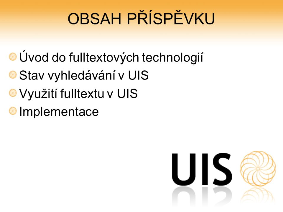 OBSAH PŘÍSPĚVKU Úvod do fulltextových technologií Stav vyhledávání v UIS Využití fulltextu v UIS Implementace