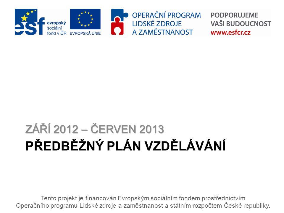 PŘEDBĚŽNÝ PLÁN VZDĚLÁVÁNÍ ZÁŘÍ 2012 – ČERVEN 2013 Tento projekt je financován Evropským sociálním fondem prostřednictvím Operačního programu Lidské zdroje a zaměstnanost a státním rozpočtem České republiky.