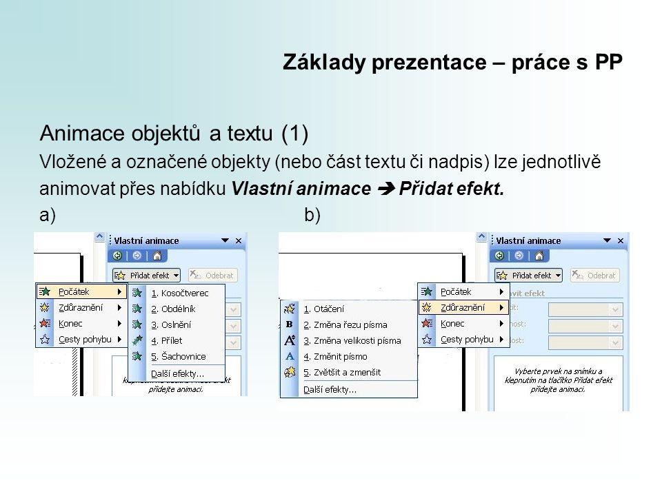 Základy prezentace – práce s PP Animace objektů a textu (1) Vložené a označené objekty (nebo část textu či nadpis) lze jednotlivě animovat přes nabídku Vlastní animace  Přidat efekt.