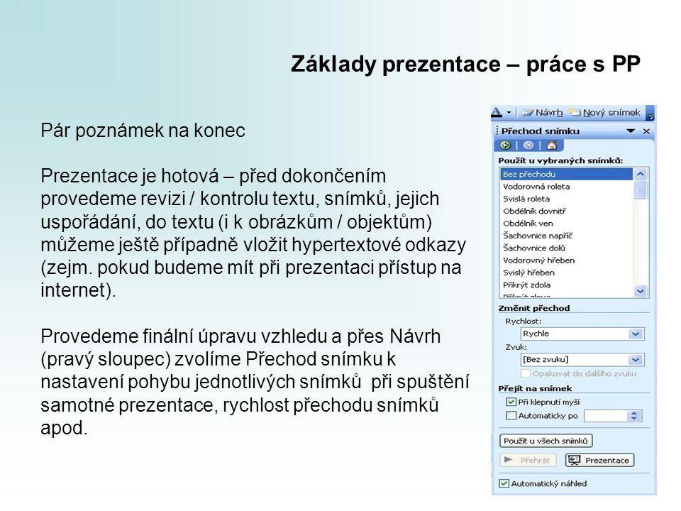 Základy prezentace – práce s PP Pár poznámek na konec Prezentace je hotová – před dokončením provedeme revizi / kontrolu textu, snímků, jejich uspořádání, do textu (i k obrázkům / objektům) můžeme ještě případně vložit hypertextové odkazy (zejm.