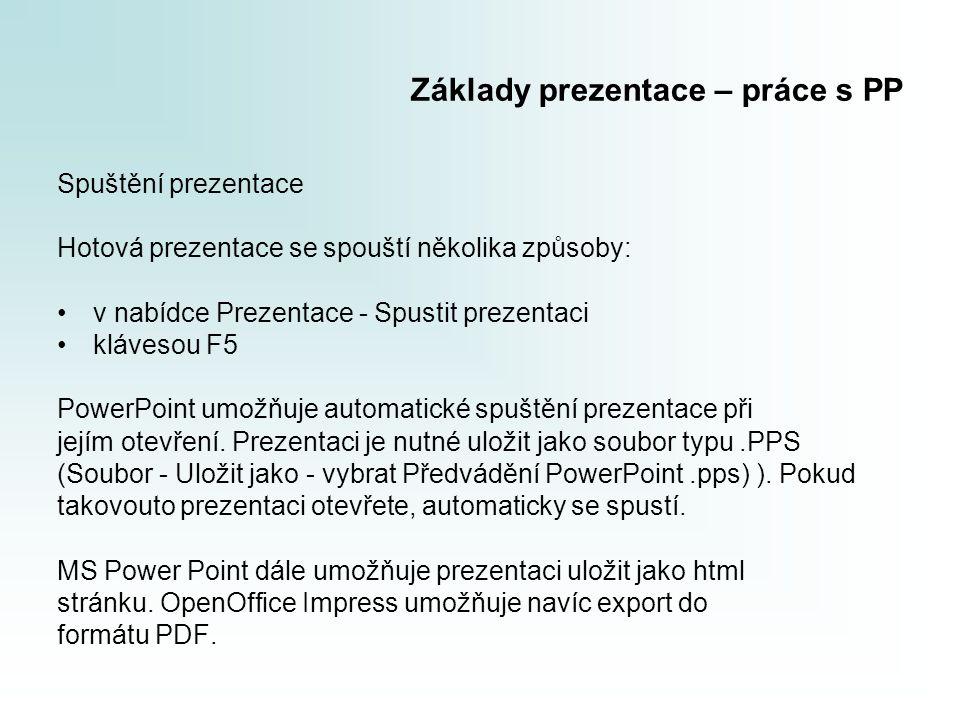 Základy prezentace – práce s PP Spuštění prezentace Hotová prezentace se spouští několika způsoby: v nabídce Prezentace - Spustit prezentaci klávesou F5 PowerPoint umožňuje automatické spuštění prezentace při jejím otevření.