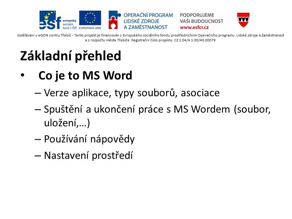 Základní přehled Co je to MS Word – Verze aplikace, typy souborů, asociace – Spuštění a ukončení práce s MS Wordem (soubor, uložení,…) – Používání nápovědy – Nastavení prostředí Vzdělávání v eGON centru Třebíč - Tento projekt je financován z Evropského sociálního fondu prostřednictvím Operačního programu Lidské zdroje a Zaměstnanost a z rozpočtu města Třebíče.