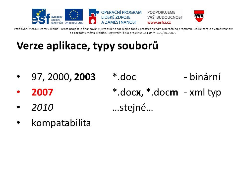 Verze aplikace, typy souborů 97, 2000, 2003*.doc- binární 2007*.docx, *.docm- xml typ 2010…stejné… kompatabilita Vzdělávání v eGON centru Třebíč - Tento projekt je financován z Evropského sociálního fondu prostřednictvím Operačního programu Lidské zdroje a Zaměstnanost a z rozpočtu města Třebíče.