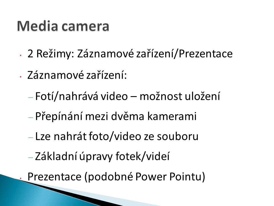 2 Režimy: Záznamové zařízení/Prezentace Záznamové zařízení:  Fotí/nahrává video – možnost uložení  Přepínání mezi dvěma kamerami  Lze nahrát foto/video ze souboru  Základní úpravy fotek/videí Prezentace (podobné Power Pointu)