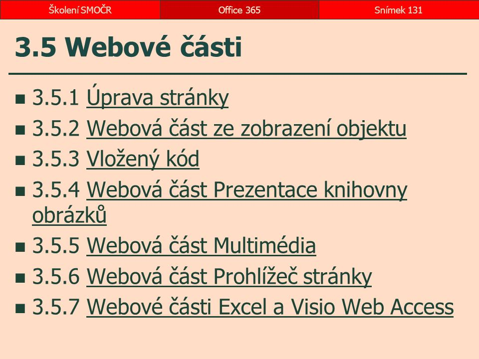 3.5 Webové části 3.5.1 Úprava stránkyÚprava stránky 3.5.2 Webová část ze zobrazení objektuWebová část ze zobrazení objektu 3.5.3 Vložený kódVložený kód 3.5.4 Webová část Prezentace knihovny obrázkůWebová část Prezentace knihovny obrázků 3.5.5 Webová část MultimédiaWebová část Multimédia 3.5.6 Webová část Prohlížeč stránkyWebová část Prohlížeč stránky 3.5.7 Webové části Excel a Visio Web AccessWebové části Excel a Visio Web Access Office 365Snímek 131Školení SMOČR